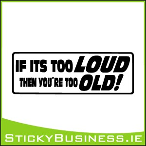 If Its Too Loud Youre Too Old Sticker